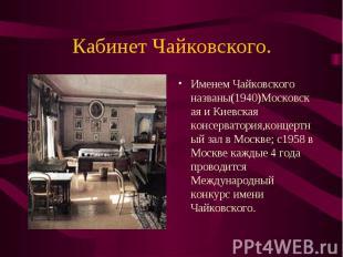 Именем Чайковского названы(1940)Московская и Киевская консерватория,концертный з