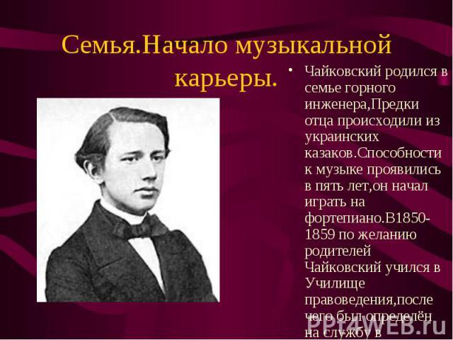 Чайковский родился в семье горного инженера,Предки отца происходили из украинских казаков.Способности к музыке проявились в пять лет,он начал играть на фортепиано.В1850-1859 по желанию родителей Чайковский учился в Училище правоведения,после чего бы…