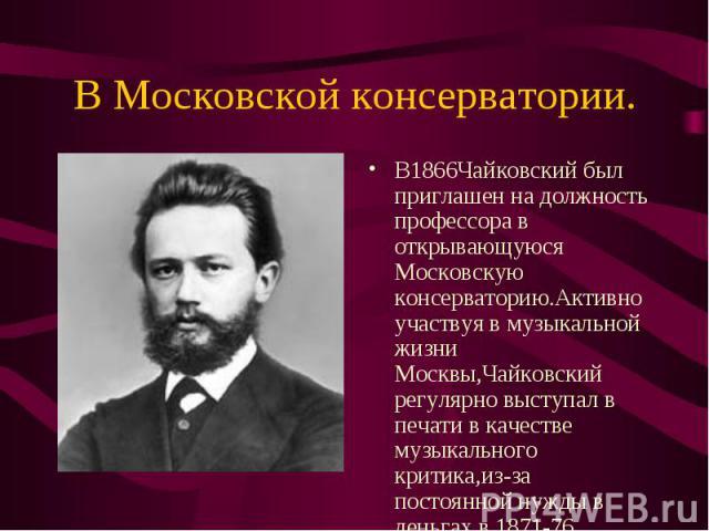 В1866Чайковский был приглашен на должность профессора в открывающуюся Московскую консерваторию.Активно участвуя в музыкальной жизни Москвы,Чайковский регулярно выступал в печати в качестве музыкального критика,из-за постоянной нужды в деньгах в 1871…