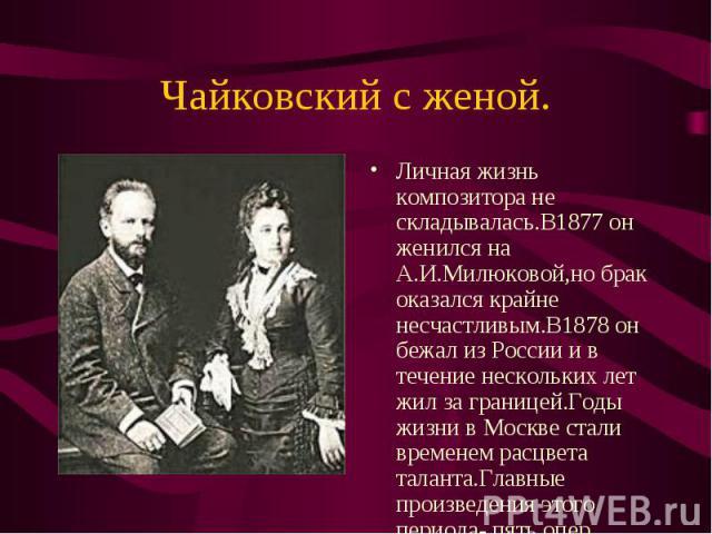 Личная жизнь композитора не складывалась.В1877 он женился на А.И.Милюковой,но брак оказался крайне несчастливым.В1878 он бежал из России и в течение нескольких лет жил за границей.Годы жизни в Москве стали временем расцвета таланта.Главные произведе…