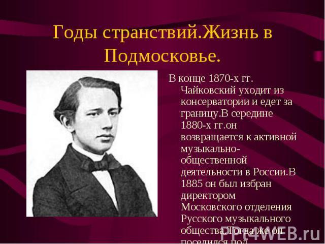 В конце 1870-х гг. Чайковский уходит из консерватории и едет за границу.В середине 1880-х гг.он возвращается к активной музыкально-общественной деятельности в России.В 1885 он был избран директором Московского отделения Русского музыкального обществ…