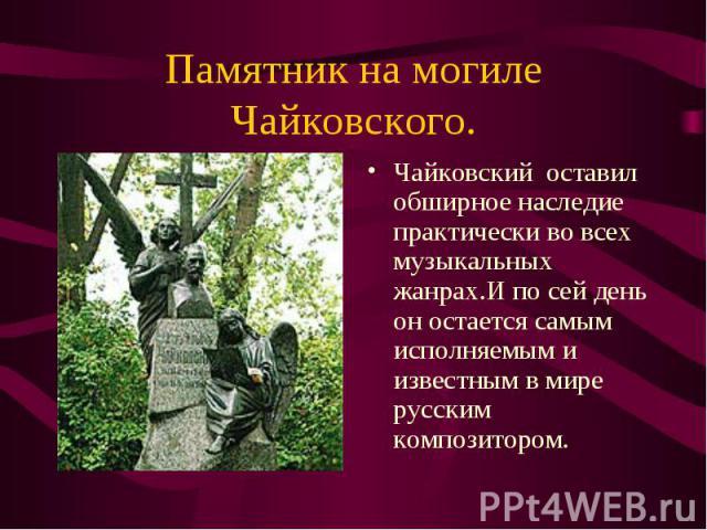 Чайковский оставил обширное наследие практически во всех музыкальных жанрах.И по сей день он остается самым исполняемым и известным в мире русским композитором. Чайковский оставил обширное наследие практически во всех музыкальных жанрах.И по сей ден…