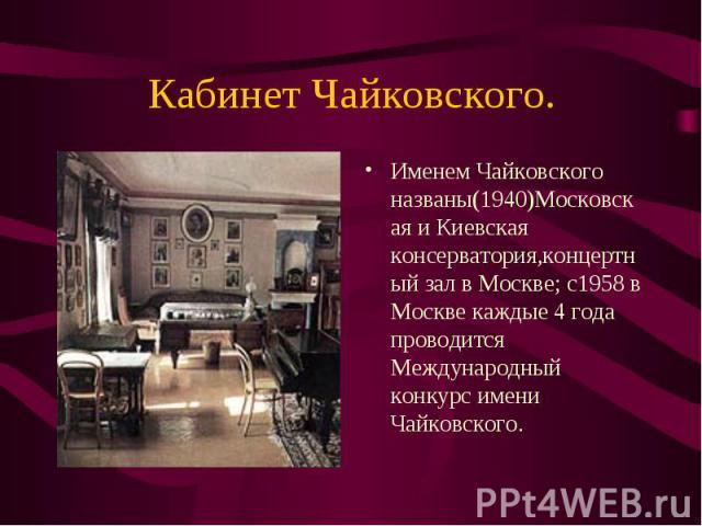 Именем Чайковского названы(1940)Московская и Киевская консерватория,концертный зал в Москве; с1958 в Москве каждые 4 года проводится Международный конкурс имени Чайковского. Именем Чайковского названы(1940)Московская и Киевская консерватория,концерт…
