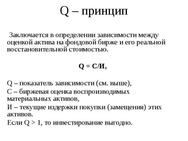 Q – принцип Заключается в определении зависимости между оценкой актива на фондовой бирже и его реальной восстановительной стоимостью. Q = С/И, Q – показатель зависимости (см. выше), С – биржевая оценка воспроизводимых материальных активов, И – текущ…