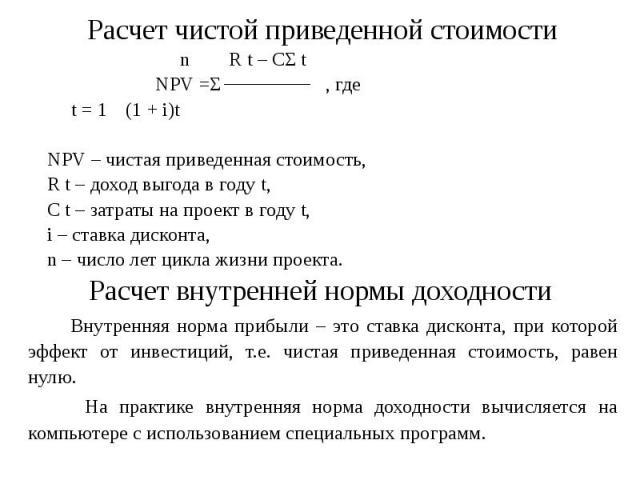 Расчет чистой приведенной стоимости n R t – CΣ t NPV =Σ , где t = 1 (1 + i)t NPV – чистая приведенная стоимость, R t – доход выгода в году t, С t – затраты на проект в году t, i – ставка дисконта, n – число лет цикла жизни проекта. Расчет внутренней…
