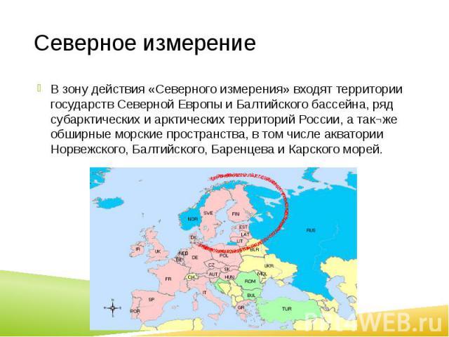 Северное измерение В зону действия «Северного измерения» входят территории государств Северной Европы и Балтийского бассейна, ряд субарктических и арктических территорий России, а так¬же обширные морские пространства, в том числе акватории Норвежско…