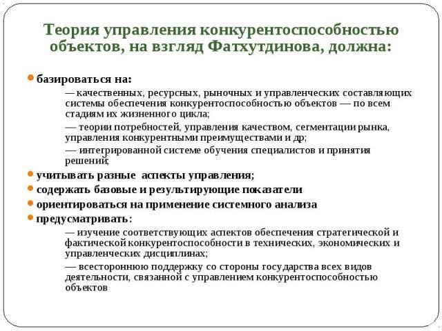 Теория управления конкурентоспособностью объектов, на взгляд Фатхутдинова, должна: Теория управления конкурентоспособностью объектов, на взгляд Фатхутдинова, должна: базироваться на: — качественных, ресурсных, рыночных и управленческих составляющих …