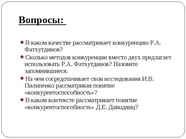 Вопросы: Вопросы: В каком качестве рассматривает конкуренцию Р.А. Фатхутдинов? Сколько методов конкуренции вместо двух предлагает использовать Р.А. Фатхутдинов? Назовите запомнившиеся. На чем сосредотачивает свои исследования И.В. Пилипенко рассматр…