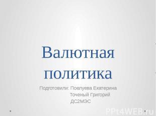 Валютная политика Подготовили: Поелуева Екатерина Точеный Григорий ДС2МЭС