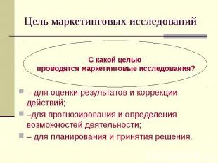 Цель маркетинговых исследований – для оценки результатов и коррекции действий; –