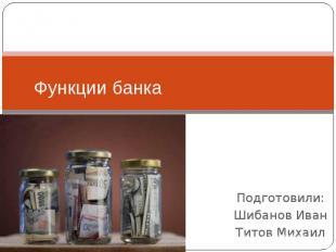 Функции банка Подготовили: Шибанов Иван Титов Михаил