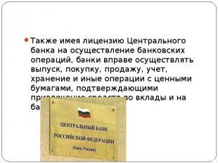 Также имея лицензию Центрального банка на осуществление банковских операций, бан