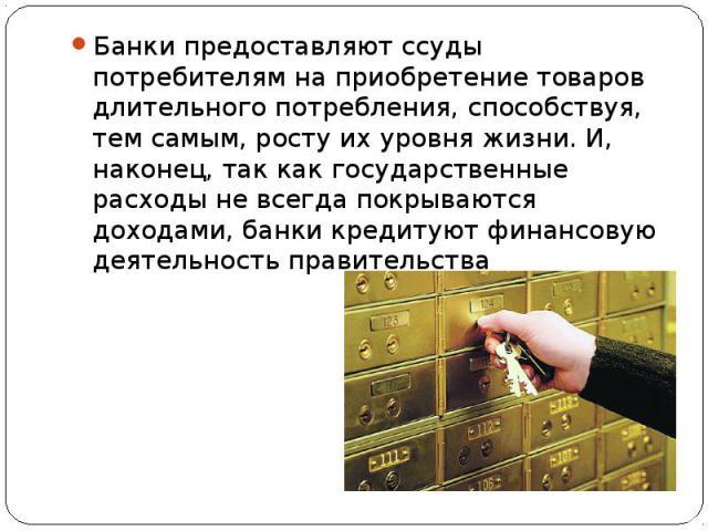 Банки предоставляют ссуды потребителям на приобретение товаров длительного потребления, способствуя, тем самым, росту их уровня жизни. И, наконец, так как государственные расходы не всегда покрываются доходами, банки кредитуют финансовую деятельност…