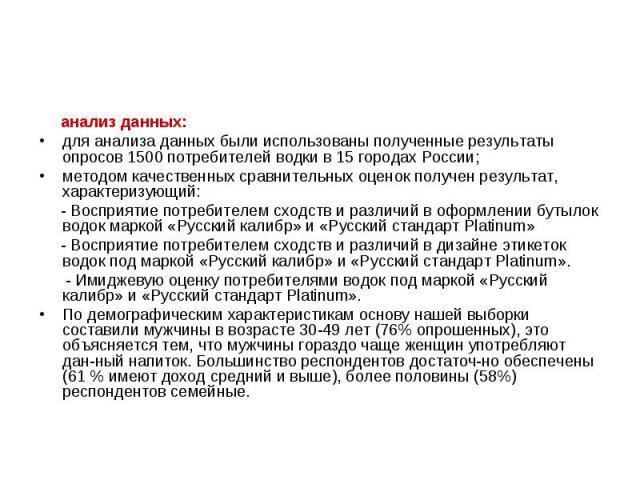 анализ данных: анализ данных: для анализа данных были использованы полученные результаты опросов 1500 потребителей водки в 15 городах России; методом качественных сравнительных оценок получен результат, характеризующий: - Восприятие потребителем схо…