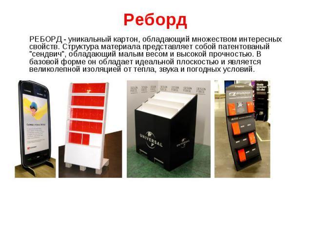 """РЕБОРД - уникальный картон, обладающий множеством интересных свойств. Структура материала представляет собой патентованый """"сендвич"""", обладающий малым весом и высокой прочностью. В базовой форме он обладает идеальной плоскостью и является в…"""