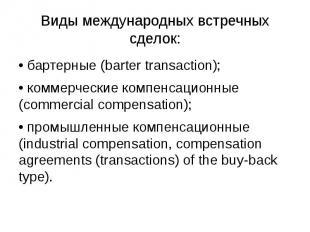 Виды международных встречных сделок: • бартерные (barter transaction); • коммерч