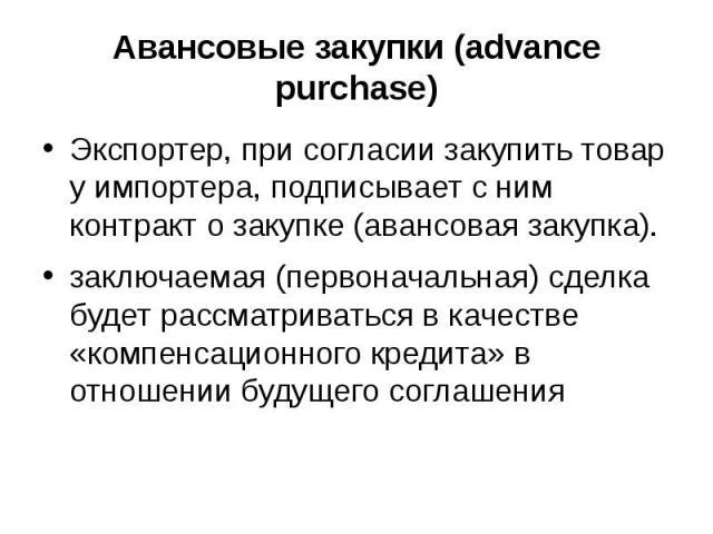 Авансовые закупки (advance purchase) Экспортер, при согласии закупить товар у импортера, подписывает с ним контракт о закупке (авансовая закупка). заключаемая (первоначальная) сделка будет рассматриваться в качестве «компенсационного кредита» в отно…