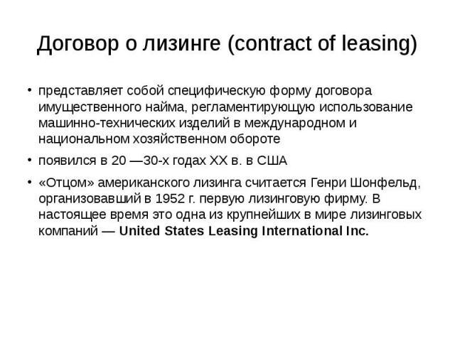 Договор о лизинге (contract of leasing) представляет собой специфическую форму договора имущественного найма, регламентирующую использование машинно-технических изделий в международном и национальном хозяйственном обороте появился в 20 —30-х годах X…