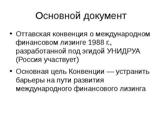 Основной документ Оттавская конвенция о международном финансовом лизинге 1988 г., разработанной под эгидой УНИДРУА (Россия участвует) Основная цель Конвенции — устранить барьеры на пути развития международного финансового лизинга