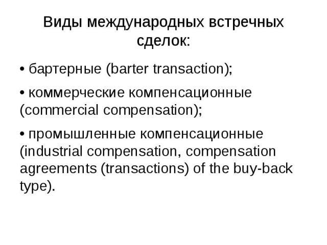 Виды международных встречных сделок: • бартерные (barter transaction); • коммерческие компенсационные (commercial compensation); • промышленные компенсационные (industrial compensation, compensation agreements (transactions) of the buy-back type).