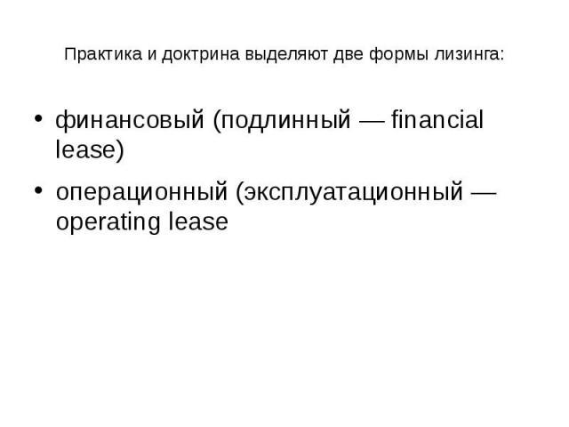 Практика и доктрина выделяют две формы лизинга: финансовый (подлинный — financial lease) операционный (эксплуатационный — operating lease