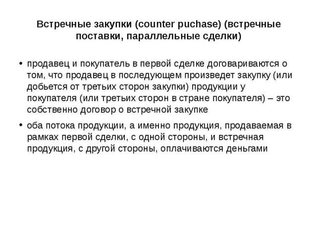 Встречные закупки (counter puchase) (встречные поставки, параллельные сделки) продавец и покупатель в первой сделке договариваются о том, что продавец в последующем произведет закупку (или добьется от третьих сторон закупки) продукции у покупателя (…
