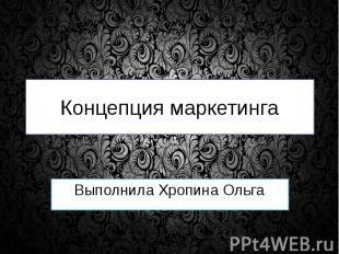Концепция маркетинга Выполнила Хропина Ольга
