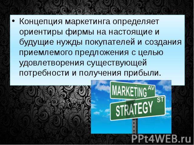 Концепция маркетинга определяет ориентиры фирмы на настоящие и будущие нужды покупателей и создания приемлемого предложения с целью удовлетворения существующей потребности и получения прибыли. Концепция маркетинга определяет ориентиры фирмы на насто…