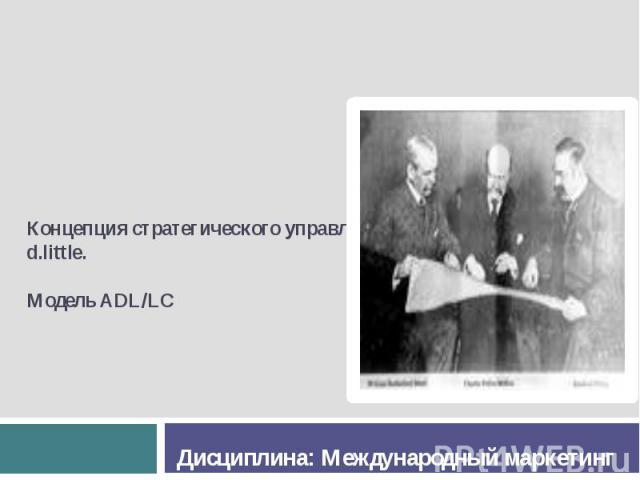 Концепция стратегического управления Arthur d.little. Модель ADL/LC Дисциплина: Международный маркетинг