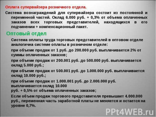Оплата супервайзера розничного отдела. Оплата супервайзера розничного отдела. Система вознаграждений для супервайзера состоит из постоянной и переменной частей. Оклад 6.000 руб. + 0,3% от объема оплаченных заказов всех торговых представителей, наход…