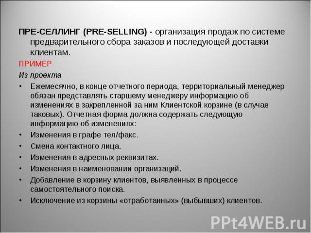 ПРЕ-СЕЛЛИНГ (PRE-SELLING) - организация продаж по системе предварительного сбора заказов и последующей доставки клиентам. ПРЕ-СЕЛЛИНГ (PRE-SELLING) - организация продаж по системе предварительного сбора заказов и последующей доставки клиентам. ПРИМЕ…