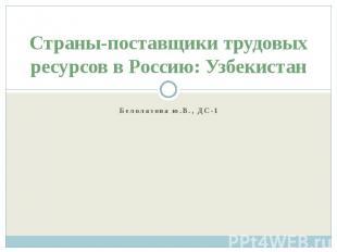 Страны-поставщики трудовых ресурсов в Россию: Узбекистан Белолазова ю.В., ДС-1