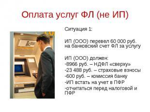 Ситуация 1: Ситуация 1: ИП (ООО) перевел 60 000 руб. на банковский счет ФЛ за ус