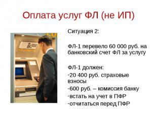 Ситуация 2: Ситуация 2: ФЛ-1 перевело 60 000 руб. на банковский счет ФЛ за услуг