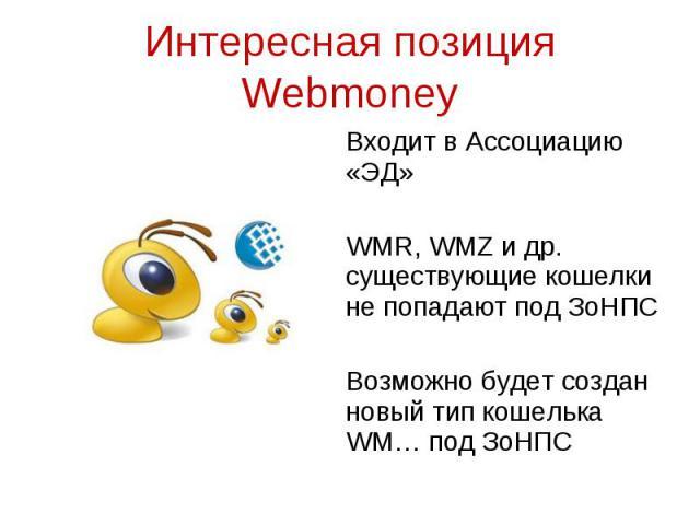 Входит в Ассоциацию «ЭД» Входит в Ассоциацию «ЭД» WMR, WMZ и др. существующие кошелки не попадают под ЗоНПС Возможно будет создан новый тип кошелька WM… под ЗоНПС