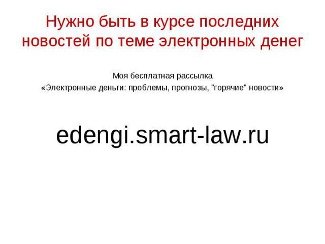 """Моя бесплатная рассылка «Электронные деньги: проблемы, прогнозы, """"горячие"""" новости» edengi.smart-law.ru"""