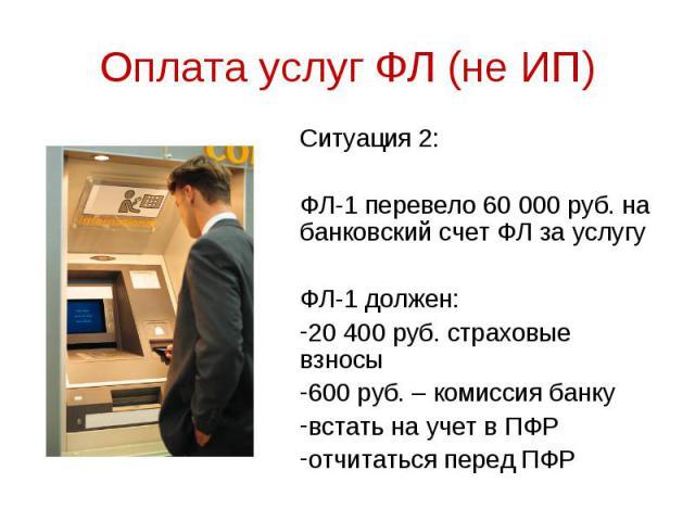 Ситуация 2: Ситуация 2: ФЛ-1 перевело 60 000 руб. на банковский счет ФЛ за услугу ФЛ-1 должен: 20 400 руб. страховые взносы 600 руб. – комиссия банку встать на учет в ПФР отчитаться перед ПФР