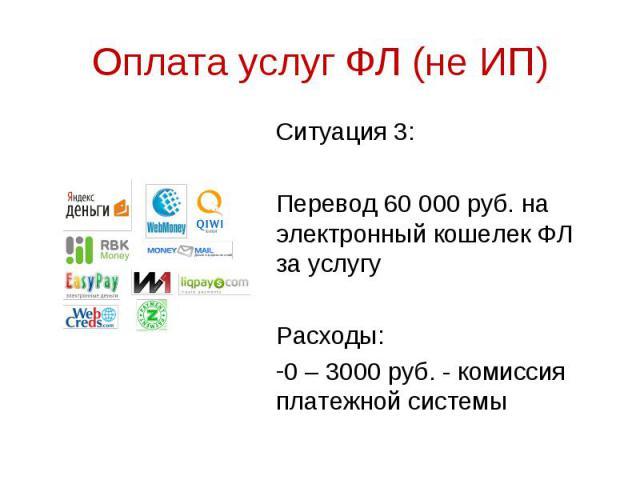 Ситуация 3: Ситуация 3: Перевод 60 000 руб. на электронный кошелек ФЛ за услугу Расходы: 0 – 3000 руб. - комиссия платежной системы