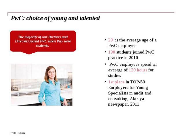 PwC: choice of young and talented 29 is the average age of a PwC employee 190 students joined PwC practice in 2010 PwC employees spend an average of 120 hours for studies 1st place in TOP-50 Employers for Young Specialists in audit and consulting, A…