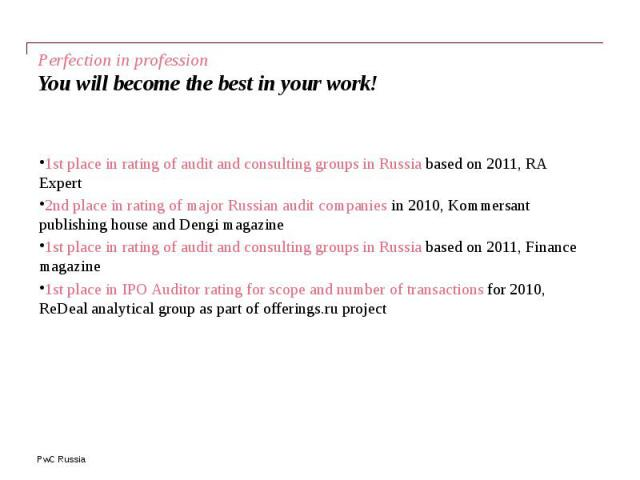 Perfection in profession You will become the best in your work! 1st place in rating of audit and consulting groups in Russia based on 2011, RA Expert 2nd place in rating of major Russian audit companies in 2010, Kommersant publishing house and Dengi…
