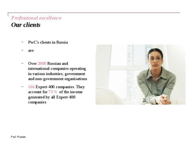 Professional excellence Our clients PwC's clients in Russia are: Over 2000 Russian and international companies operating in various industries, government and non-government organisations 166 Expert-400 companies. They account for 73 % of the income…