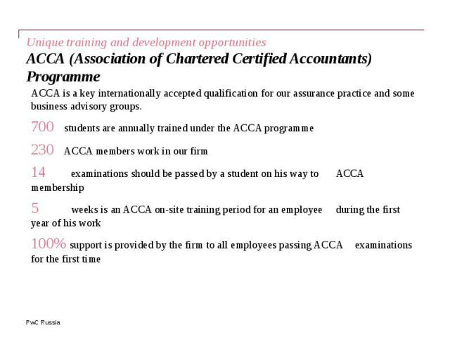 Unique training and development opportunities АССА (Association of Chartered Certified Accountants) Programme ACCA is a key internationally accepted qualification for our assurance practice and some business advisory groups. 700 students are annuall…