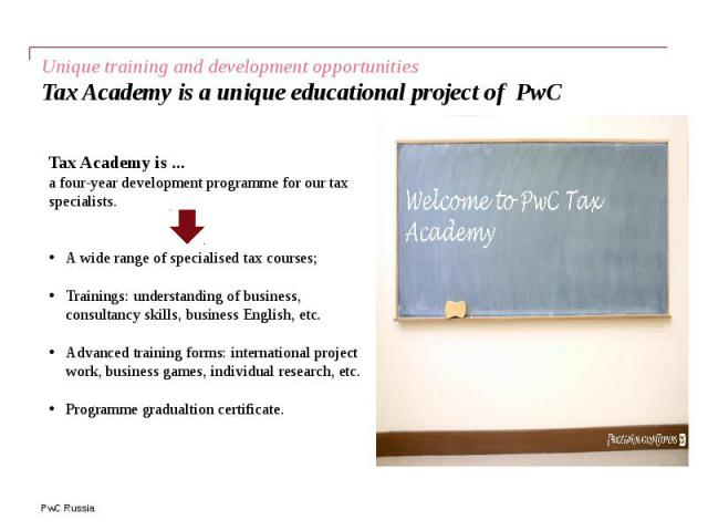 Unique training and development opportunities Tax Academy is a unique educational project of PwC
