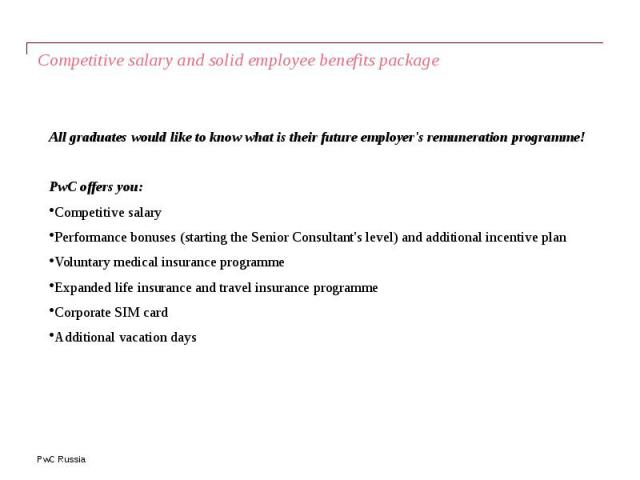 Competitive salary and solid employee benefits package All graduates would like to know what is their future employer's remuneration programme! PwC offers you: Competitive salary Performance bonuses (starting the Senior Consultant's level) and addit…