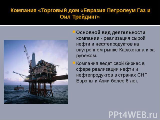 Компания «Торговый дом «Евразия Петролеум Газ и Оил Трейдинг» Основной вид деятельности компании - реализация сырой нефти и нефтепродуктов на внутреннем рынке Казахстана и за рубежом. Компания ведет свой бизнес в сфере реализации нефти и нефтепродук…