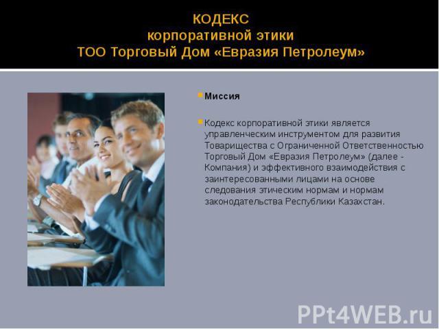 КОДЕКС корпоративной этики ТОО Торговый Дом «Евразия Петролеум» Миссия Кодекс корпоративной этики является управленческим инструментом для развития Товарищества с Ограниченной Ответственностью Торговый Дом «Евразия Петролеум» (далее - Компания) и эф…