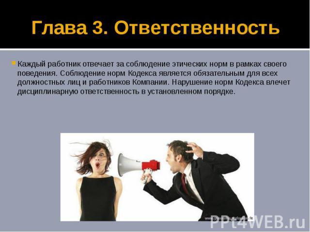 Глава 3. Ответственность Каждый работник отвечает за соблюдение этических норм в рамках своего поведения. Соблюдение норм Кодекса является обязательным для всех должностных лиц и работников Компании. Нарушение норм Кодекса влечет дисциплинарную отве…
