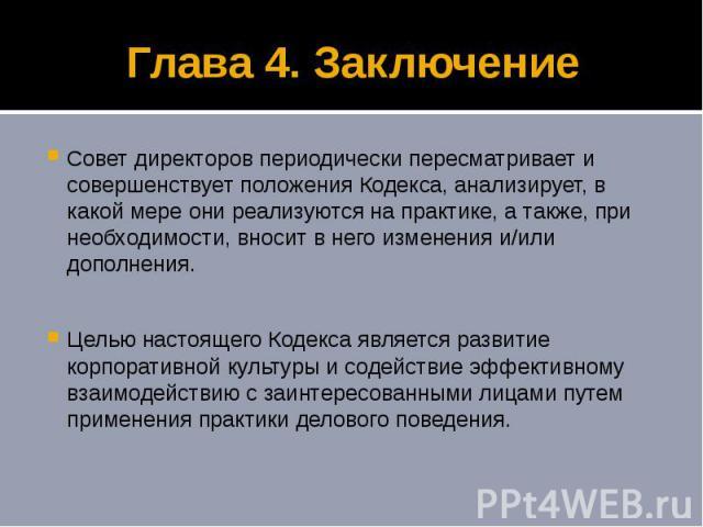 Глава 4. Заключение Совет директоров периодически пересматривает и совершенствует положения Кодекса, анализирует, в какой мере они реализуются на практике, а также, при необходимости, вносит в него изменения и/или дополнения. Целью настоящего Кодекс…