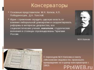 Консерваторы Основные представители: М.Н. Катков, К.П. Победоносцев, Д.А.