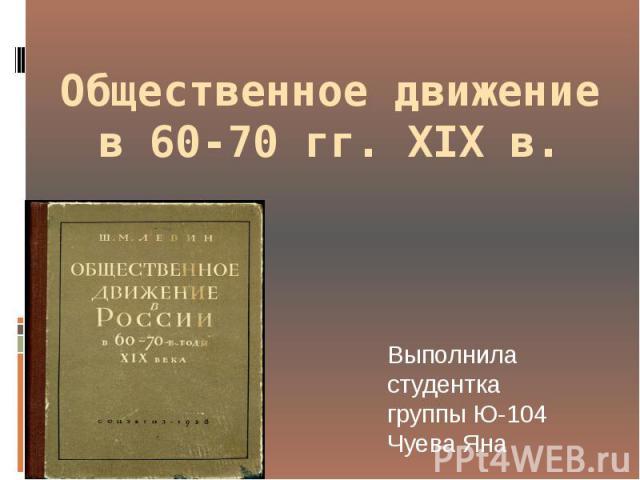 Общественное движение в 60-70 гг. XIX в. Выполнила студентка группы Ю-104 Чуева Яна